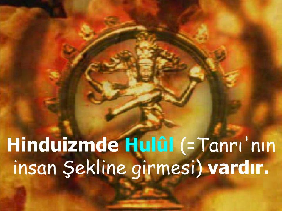 Hinduizmde Hulûl (=Tanrı nın insan Şekline girmesi) vardır.