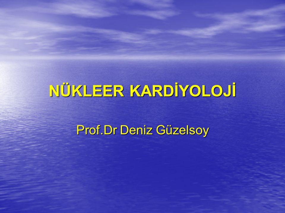 NÜKLEER KARDİYOLOJİ Prof.Dr Deniz Güzelsoy