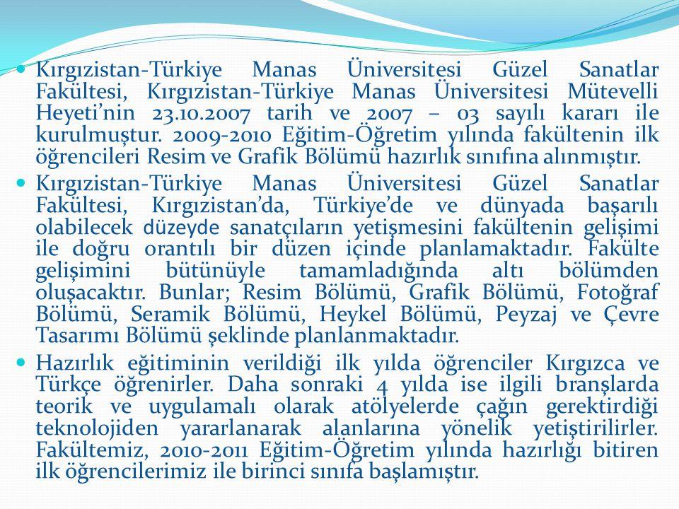 Kırgızistan-Türkiye Manas Üniversitesi Güzel Sanatlar Fakültesi, Kırgızistan-Türkiye Manas Üniversitesi Mütevelli Heyeti'nin 23.10.2007 tarih ve 2007 – 03 sayılı kararı ile kurulmuştur. 2009-2010 Eğitim-Öğretim yılında fakültenin ilk öğrencileri Resim ve Grafik Bölümü hazırlık sınıfına alınmıştır.