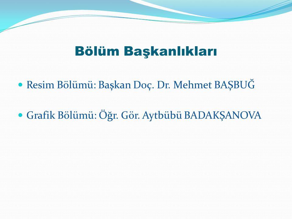 Bölüm Başkanlıkları Resim Bölümü: Başkan Doç. Dr. Mehmet BAŞBUĞ