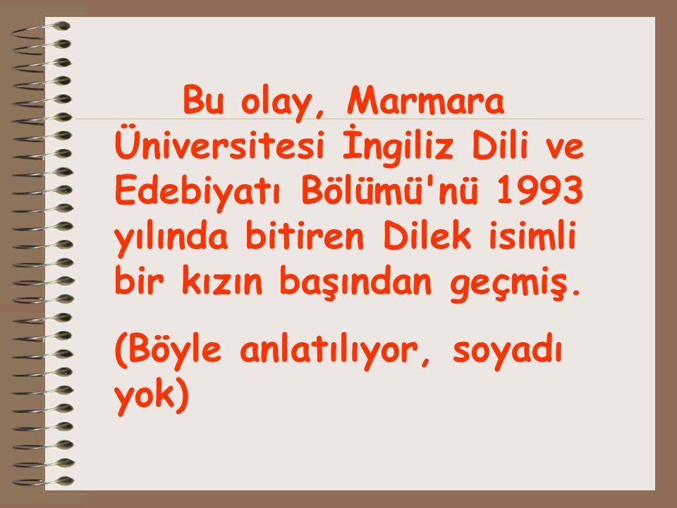 Bu olay, Marmara Üniversitesi İngiliz Dili ve Edebiyatı Bölümü nü 1993 yılında bitiren Dilek isimli bir kızın başından geçmiş.