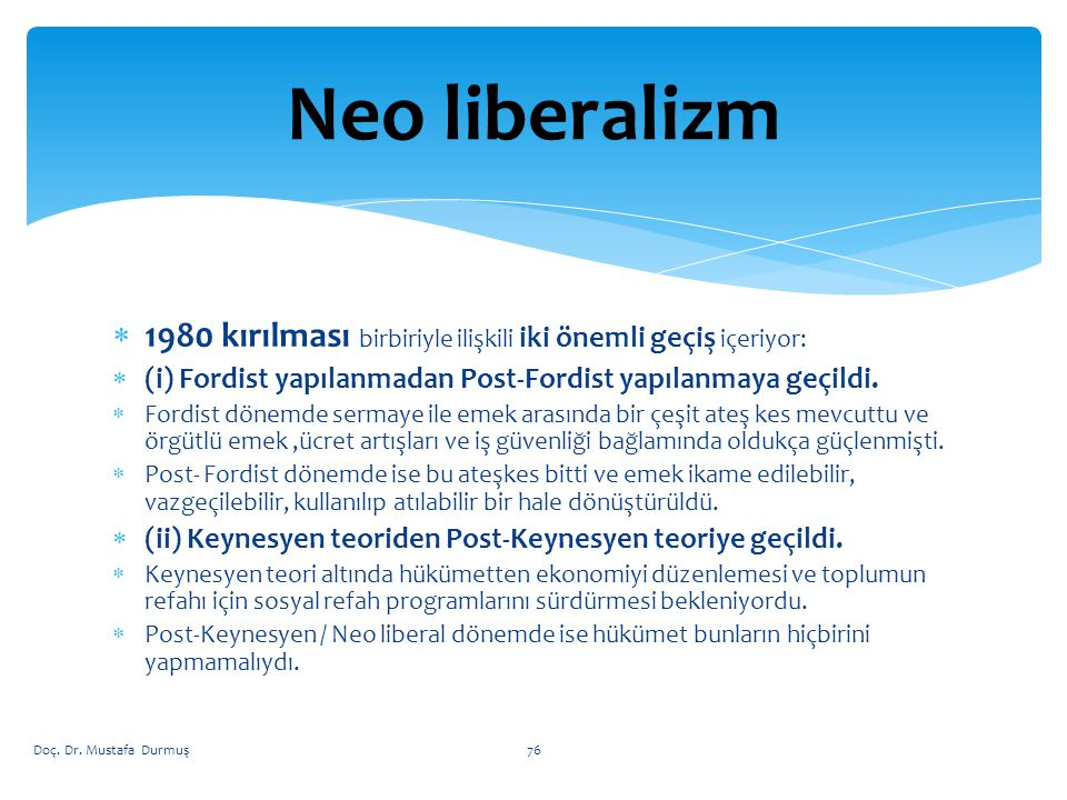 Neo liberalizm 1980 kırılması birbiriyle ilişkili iki önemli geçiş içeriyor: (i) Fordist yapılanmadan Post-Fordist yapılanmaya geçildi.