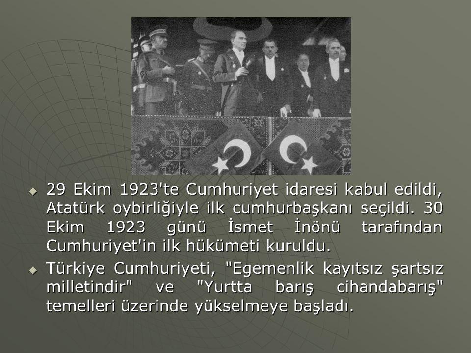 29 Ekim 1923 te Cumhuriyet idaresi kabul edildi, Atatürk oybirliğiyle ilk cumhurbaşkanı seçildi. 30 Ekim 1923 günü İsmet İnönü tarafından Cumhuriyet in ilk hükümeti kuruldu.