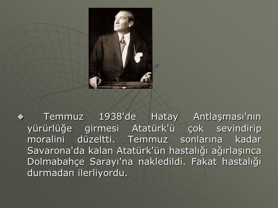 Temmuz 1938 de Hatay Antlaşması nın yürürlüğe girmesi Atatürk ü çok sevindirip moralini düzeltti.
