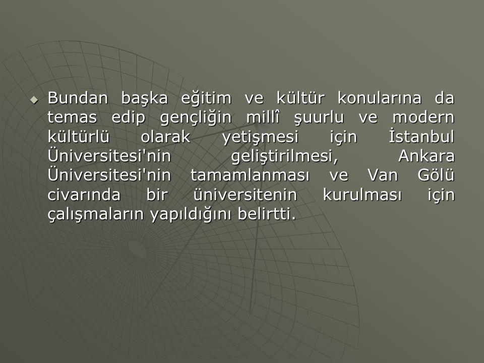 Bundan başka eğitim ve kültür konularına da temas edip gençliğin millî şuurlu ve modern kültürlü olarak yetişmesi için İstanbul Üniversitesi nin geliştirilmesi, Ankara Üniversitesi nin tamamlanması ve Van Gölü civarında bir üniversitenin kurulması için çalışmaların yapıldığını belirtti.