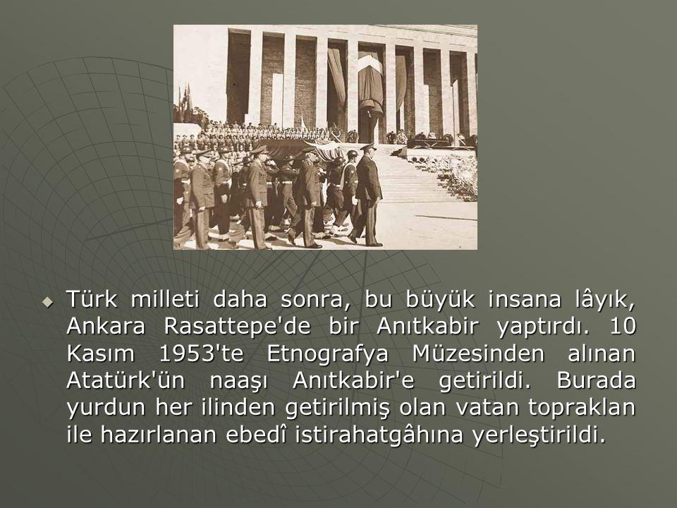 Türk milleti daha sonra, bu büyük insana lâyık, Ankara Rasattepe de bir Anıtkabir yaptırdı.