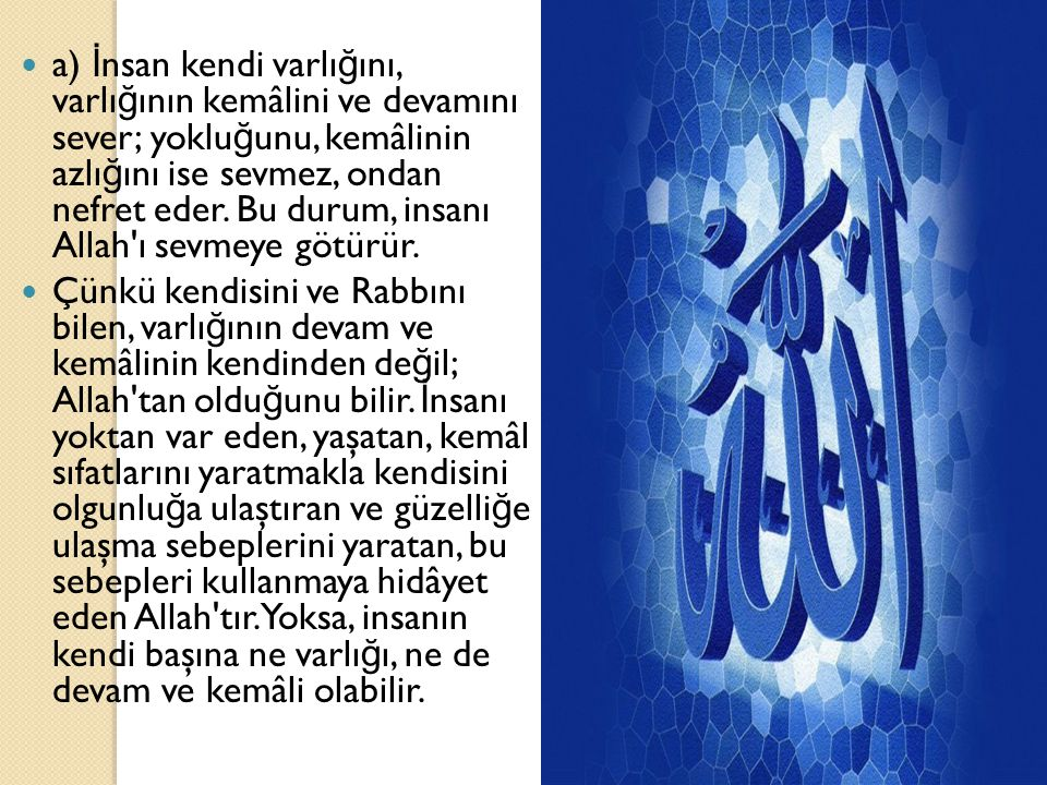 a) İnsan kendi varlığını, varlığının kemâlini ve devamını sever; yokluğunu, kemâlinin azlığını ise sevmez, ondan nefret eder. Bu durum, insanı Allah ı sevmeye götürür.