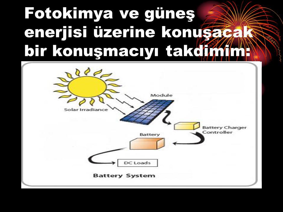 Fotokimya ve güneş enerjisi üzerine konuşacak bir konuşmacıyı takdimim: