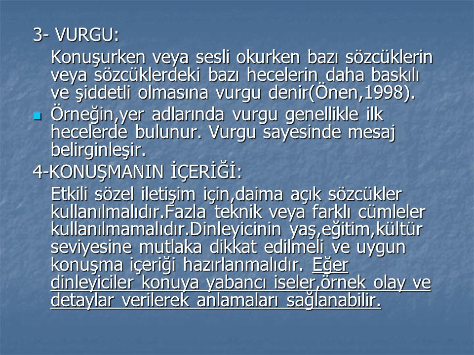 3- VURGU: Konuşurken veya sesli okurken bazı sözcüklerin veya sözcüklerdeki bazı hecelerin daha baskılı ve şiddetli olmasına vurgu denir(Önen,1998).