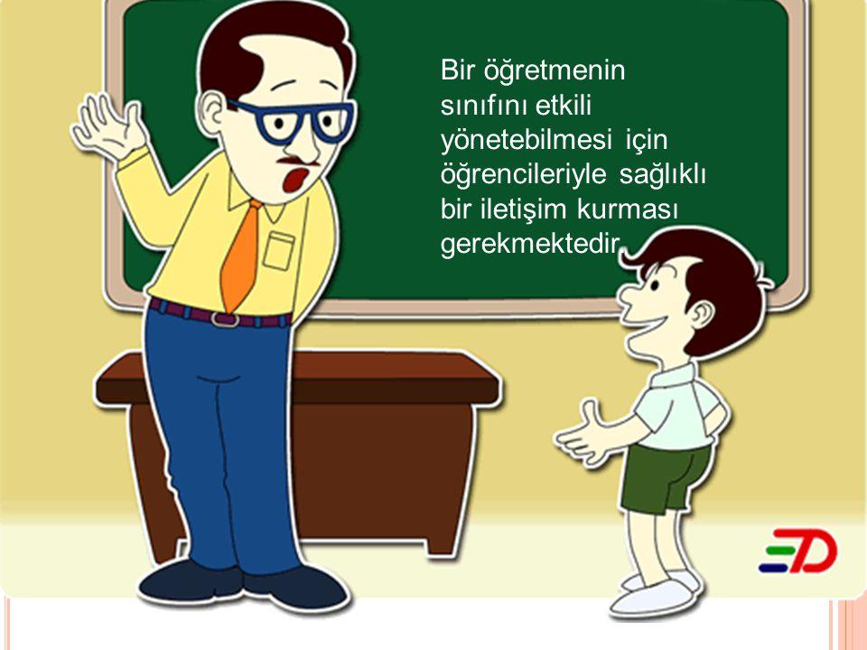 Bir öğretmenin sınıfını etkili yönetebilmesi için öğrencileriyle sağlıklı bir iletişim kurması gerekmektedir.