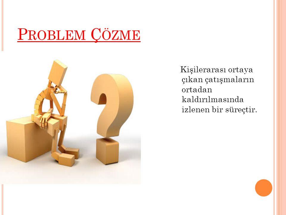 Problem Çözme Kişilerarası ortaya çıkan çatışmaların ortadan kaldırılmasında izlenen bir süreçtir.