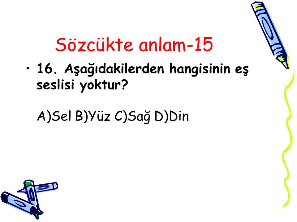 Sözcükte anlam-15 16. Aşağıdakilerden hangisinin eş seslisi yoktur A)Sel B)Yüz C)Sağ D)Din