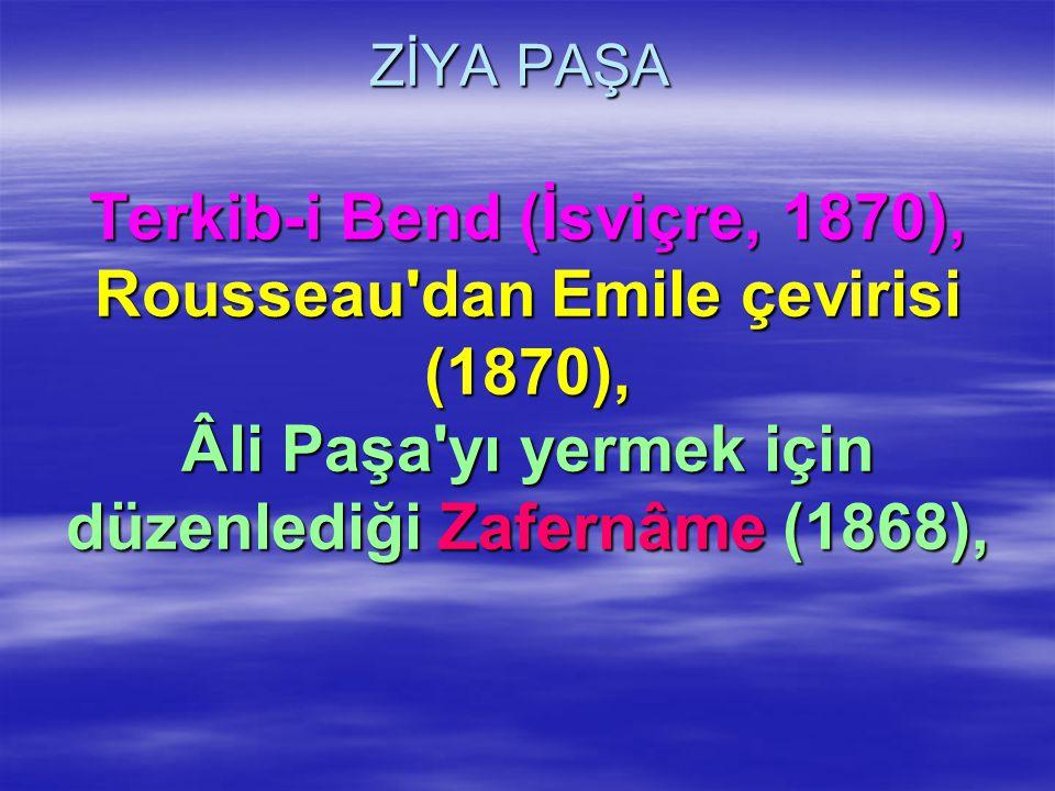ZİYA PAŞA Terkib-i Bend (İsviçre, 1870), Rousseau dan Emile çevirisi (1870), Âli Paşa yı yermek için düzenlediği Zafernâme (1868),