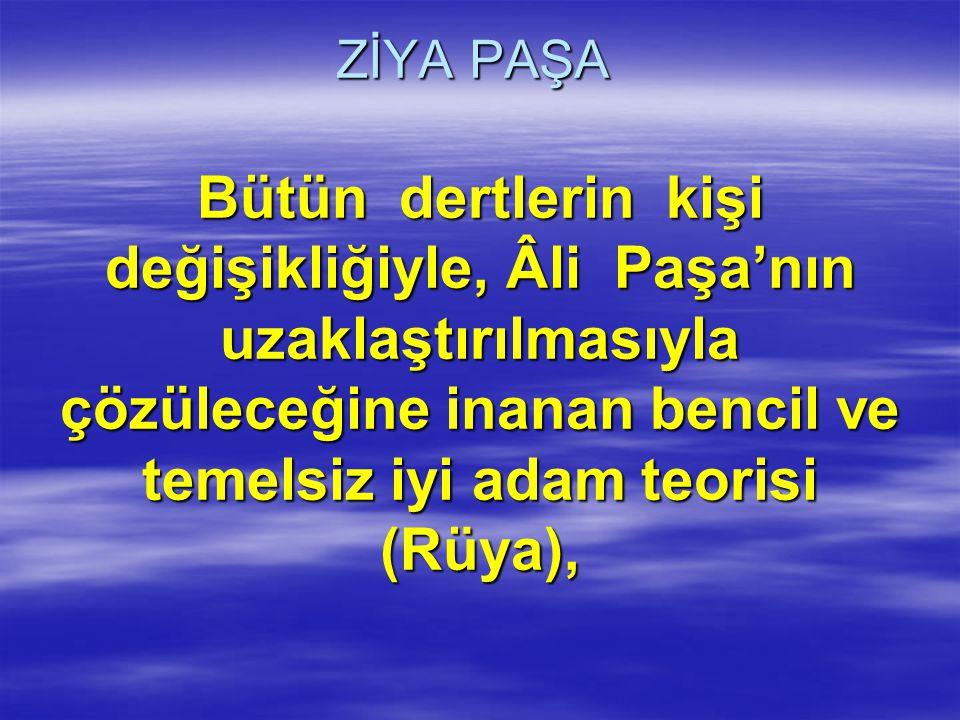 ZİYA PAŞA Bütün dertlerin kişi değişikliğiyle, Âli Paşa'nın uzaklaştırılmasıyla çözüleceğine inanan bencil ve temelsiz iyi adam teorisi (Rüya),