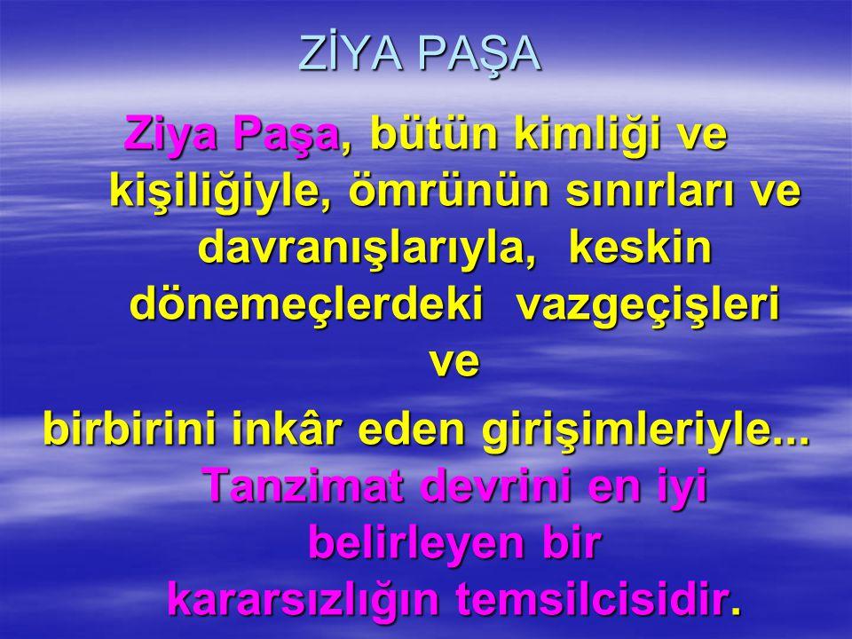 ZİYA PAŞA Ziya Paşa, bütün kimliği ve kişiliğiyle, ömrünün sınırları ve davranışlarıyla, keskin dönemeçlerdeki vazgeçişleri ve.