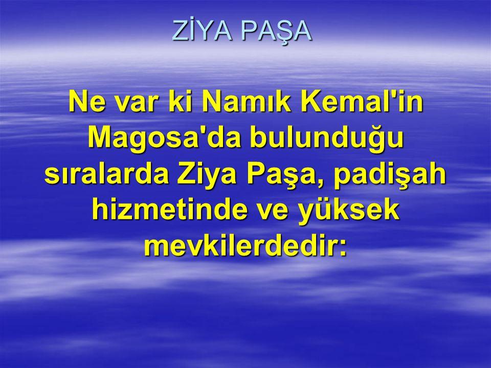 ZİYA PAŞA Ne var ki Namık Kemal in Magosa da bulunduğu sıralarda Ziya Paşa, padişah hizmetinde ve yüksek mevkilerdedir: