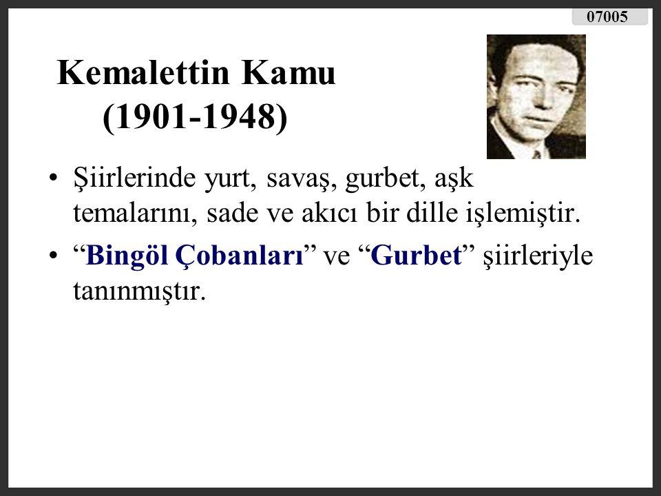07005 Kemalettin Kamu (1901-1948) Şiirlerinde yurt, savaş, gurbet, aşk temalarını, sade ve akıcı bir dille işlemiştir.