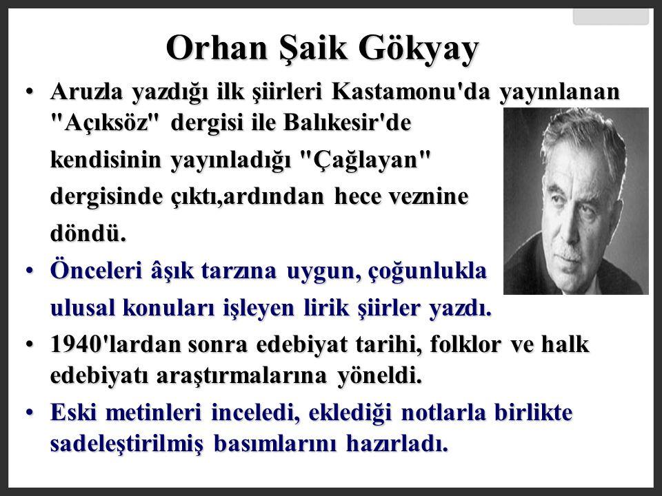 Orhan Şaik Gökyay Aruzla yazdığı ilk şiirleri Kastamonu da yayınlanan Açıksöz dergisi ile Balıkesir de.