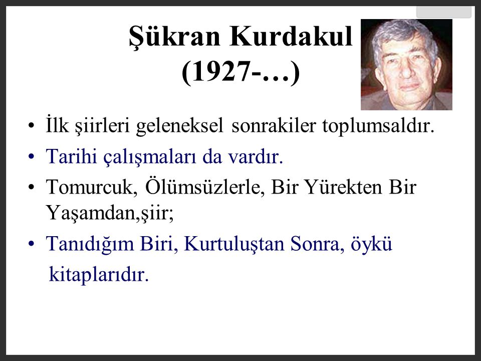 Şükran Kurdakul (1927-…) İlk şiirleri geleneksel sonrakiler toplumsaldır. Tarihi çalışmaları da vardır.