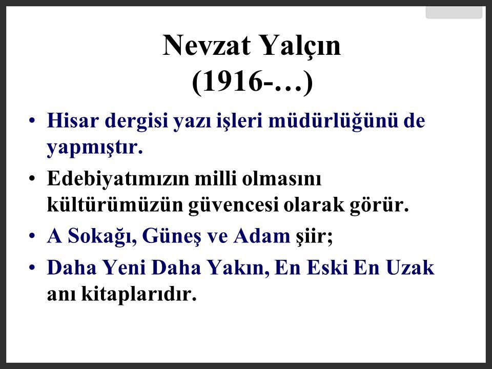 Nevzat Yalçın (1916-…) Hisar dergisi yazı işleri müdürlüğünü de yapmıştır. Edebiyatımızın milli olmasını kültürümüzün güvencesi olarak görür.