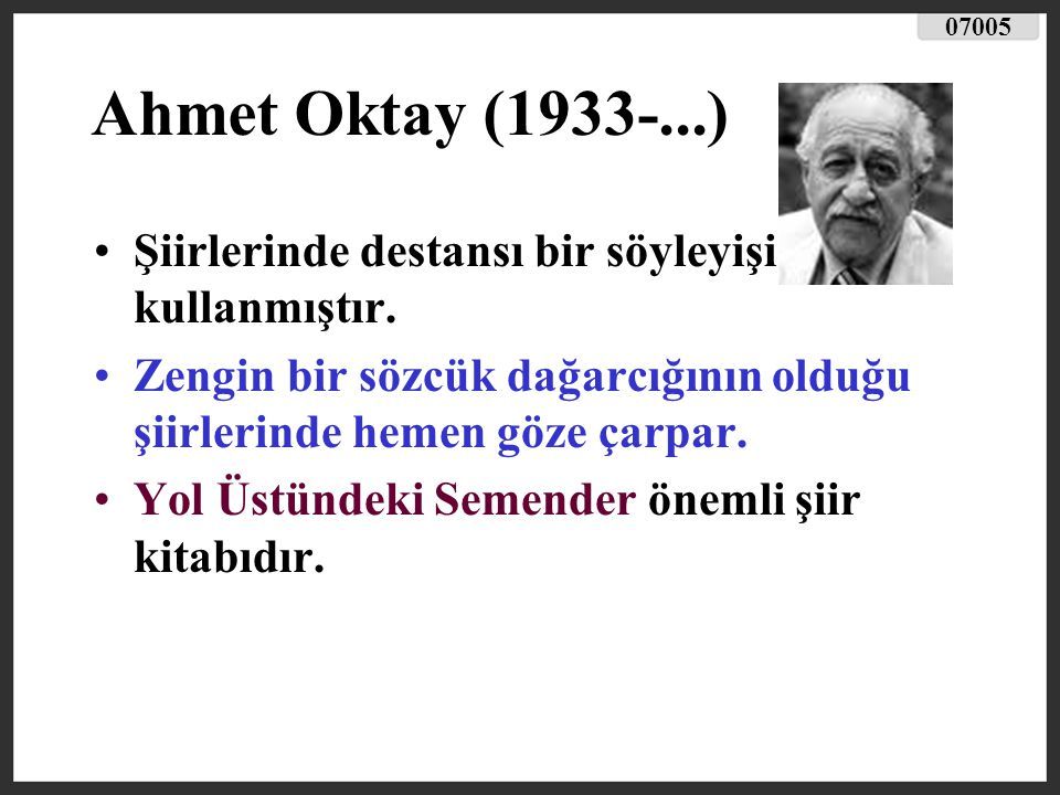 07005 Ahmet Oktay (1933-...) Şiirlerinde destansı bir söyleyişi kullanmıştır. Zengin bir sözcük dağarcığının olduğu şiirlerinde hemen göze çarpar.