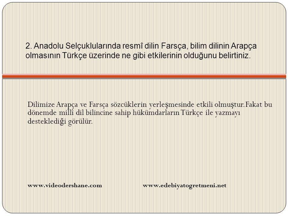 2. Anadolu Selçuklularında resmî dilin Farsça, bilim dilinin Arapça olmasının Türkçe üzerinde ne gibi etkilerinin olduğunu belirtiniz.