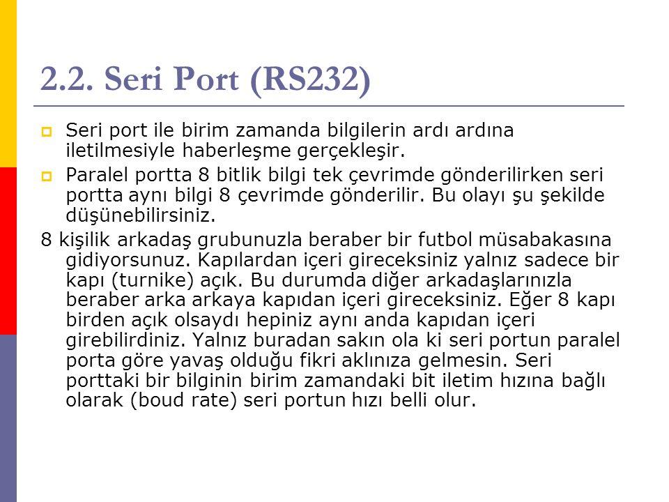 2.2. Seri Port (RS232) Seri port ile birim zamanda bilgilerin ardı ardına iletilmesiyle haberleşme gerçekleşir.