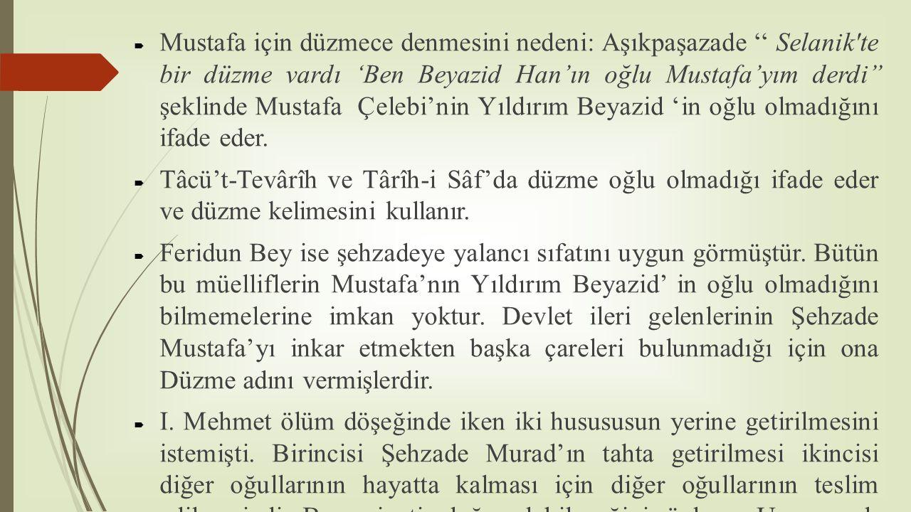 Mustafa için düzmece denmesini nedeni: Aşıkpaşazade '' Selanik te bir düzme vardı 'Ben Beyazid Han'ın oğlu Mustafa'yım derdi'' şeklinde Mustafa Çelebi'nin Yıldırım Beyazid 'in oğlu olmadığını ifade eder.