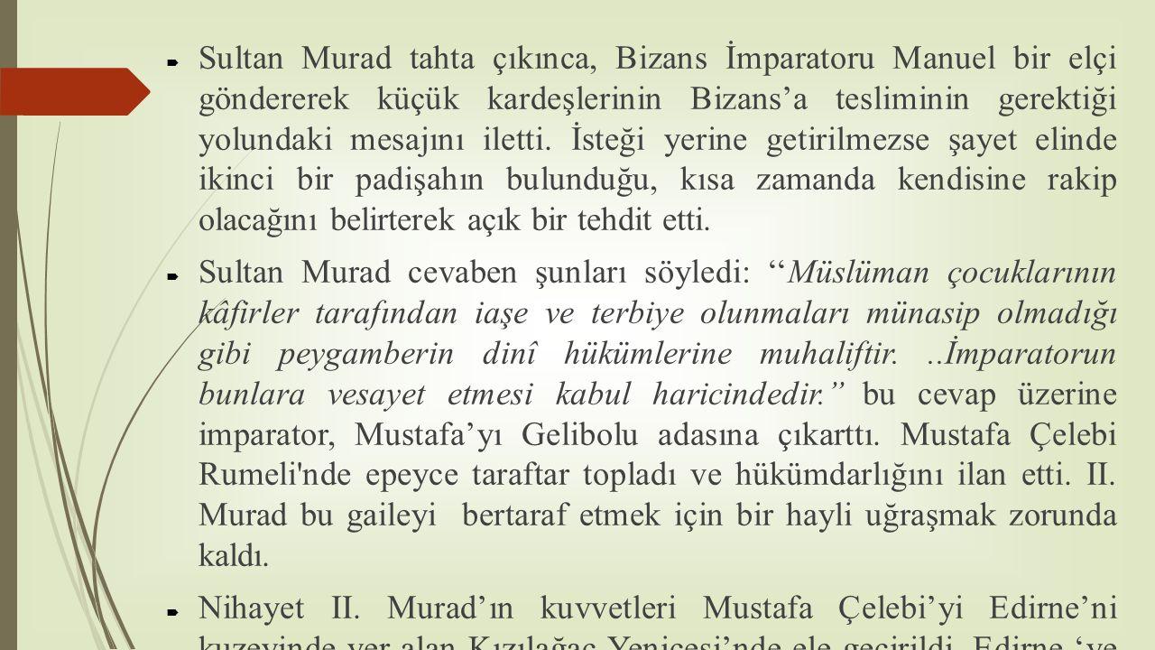 Sultan Murad tahta çıkınca, Bizans İmparatoru Manuel bir elçi göndererek küçük kardeşlerinin Bizans'a tesliminin gerektiği yolundaki mesajını iletti. İsteği yerine getirilmezse şayet elinde ikinci bir padişahın bulunduğu, kısa zamanda kendisine rakip olacağını belirterek açık bir tehdit etti.