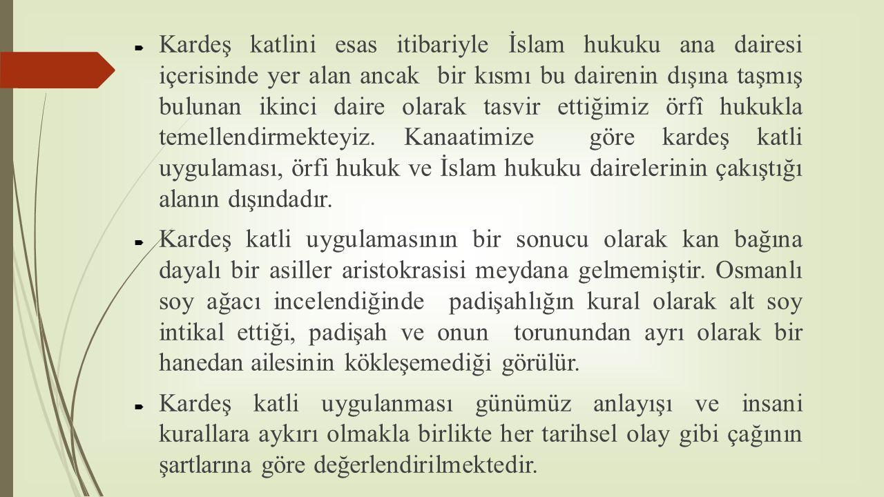 Kardeş katlini esas itibariyle İslam hukuku ana dairesi içerisinde yer alan ancak bir kısmı bu dairenin dışına taşmış bulunan ikinci daire olarak tasvir ettiğimiz örfî hukukla temellendirmekteyiz. Kanaatimize göre kardeş katli uygulaması, örfi hukuk ve İslam hukuku dairelerinin çakıştığı alanın dışındadır.