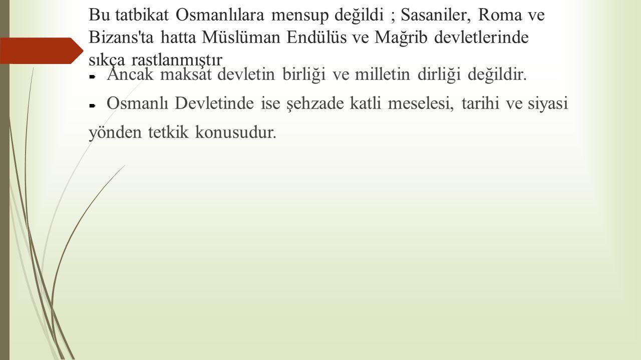 Bu tatbikat Osmanlılara mensup değildi ; Sasaniler, Roma ve Bizans ta hatta Müslüman Endülüs ve Mağrib devletlerinde sıkça rastlanmıştır