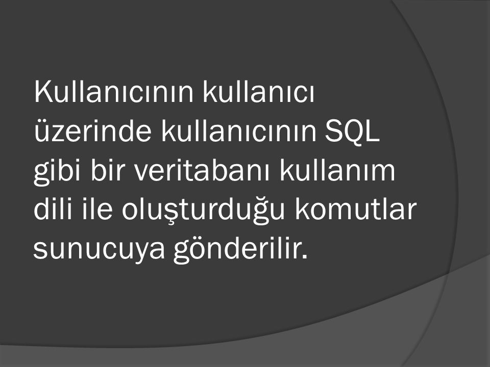 Kullanıcının kullanıcı üzerinde kullanıcının SQL gibi bir veritabanı kullanım dili ile oluşturduğu komutlar sunucuya gönderilir.
