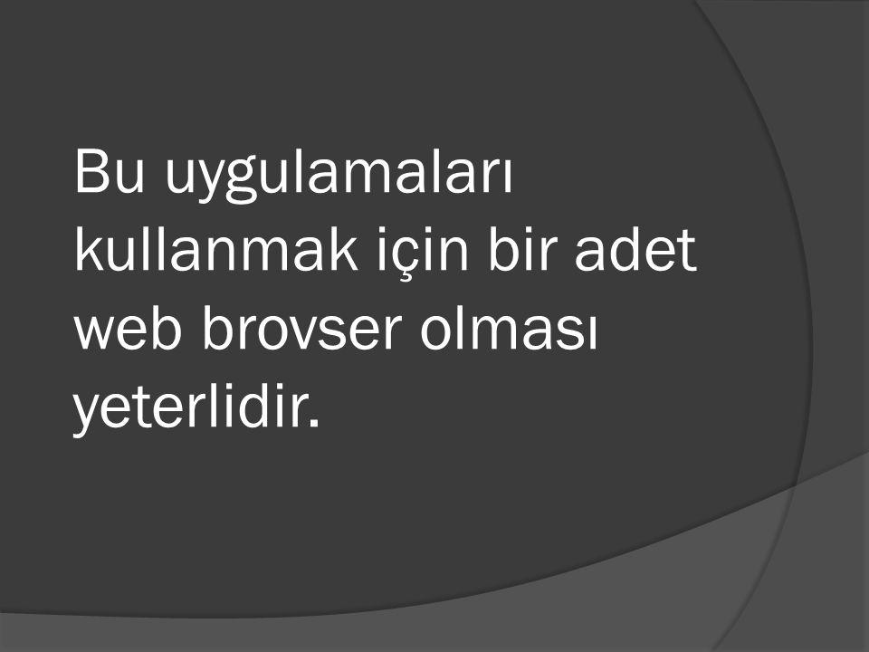 Bu uygulamaları kullanmak için bir adet web brovser olması yeterlidir.