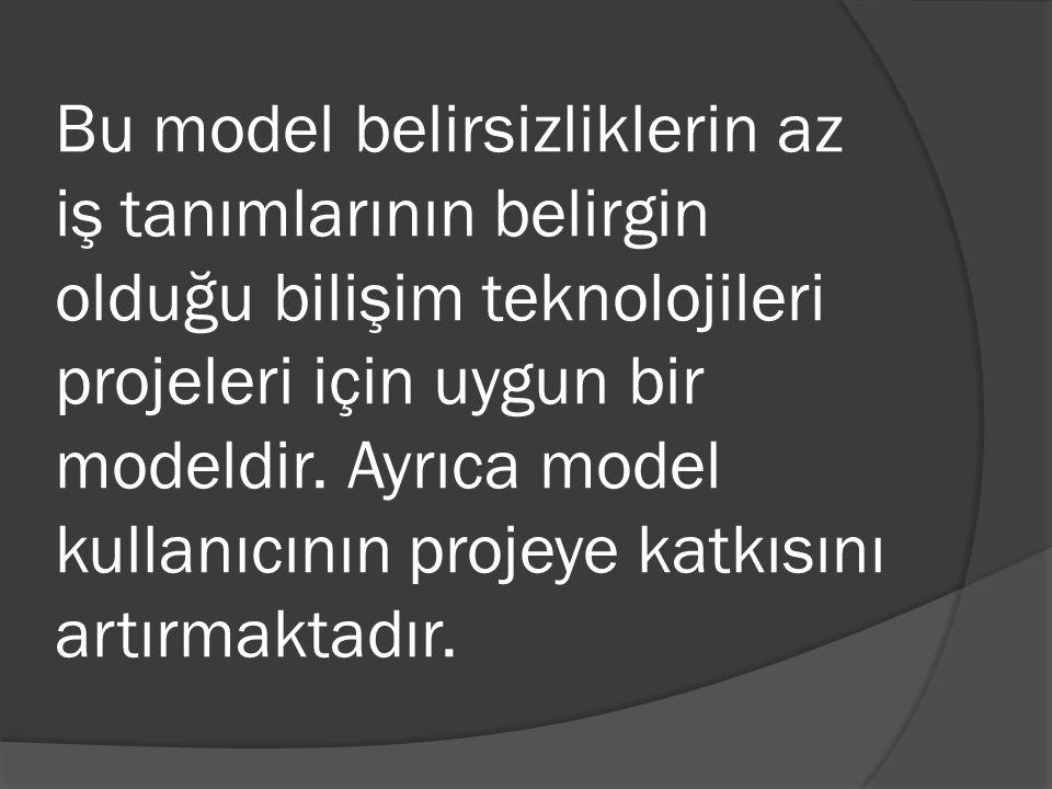 Bu model belirsizliklerin az iş tanımlarının belirgin olduğu bilişim teknolojileri projeleri için uygun bir modeldir.