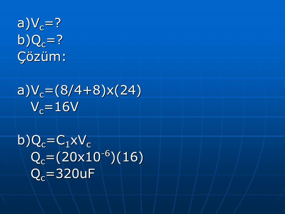a)Vc= b)Qc= Çözüm: a)Vc=(8/4+8)x(24) Vc=16V b)Qc=C1xVc Qc=(20x10-6)(16) Qc=320uF