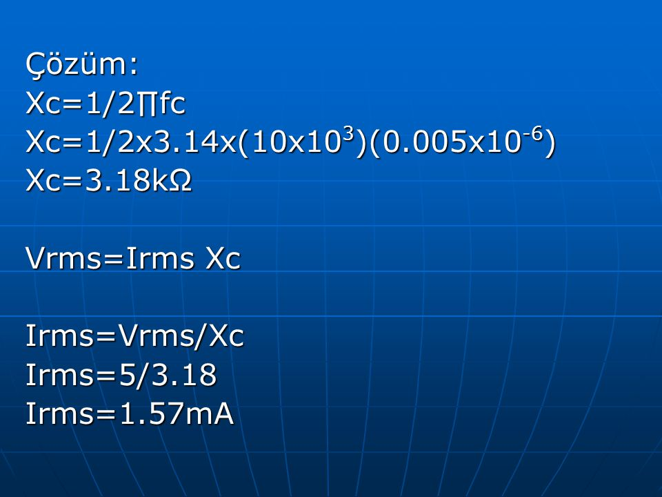 Çözüm: Xc=1/2∏fc. Xc=1/2x3.14x(10x103)(0.005x10-6) Xc=3.18kΩ. Vrms=Irms Xc. Irms=Vrms/Xc. Irms=5/3.18.