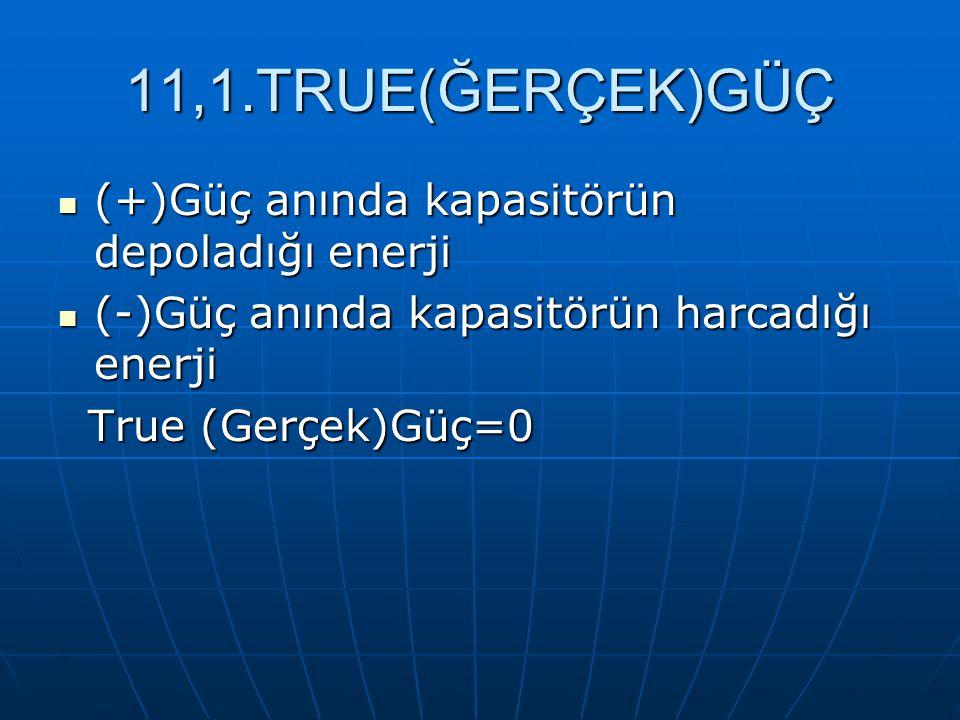 11,1.TRUE(ĞERÇEK)GÜÇ (+)Güç anında kapasitörün depoladığı enerji