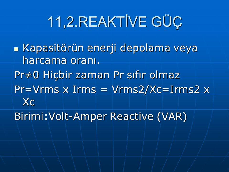 11,2.REAKTİVE GÜÇ Kapasitörün enerji depolama veya harcama oranı.