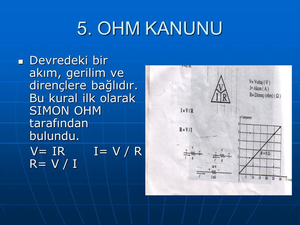 5. OHM KANUNU Devredeki bir akım, gerilim ve dirençlere bağlıdır. Bu kural ilk olarak SIMON OHM tarafından bulundu.