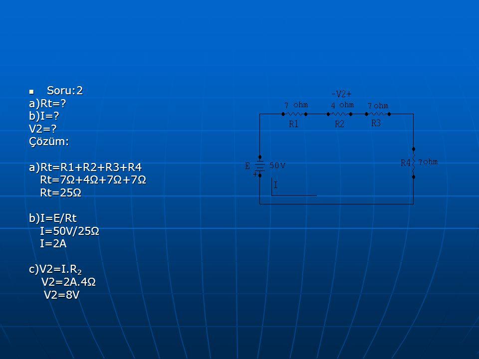Soru:2 a)Rt= b)I= V2= Çözüm: a)Rt=R1+R2+R3+R4. Rt=7Ω+4Ω+7Ω+7Ω. Rt=25Ω. b)I=E/Rt. I=50V/25Ω.