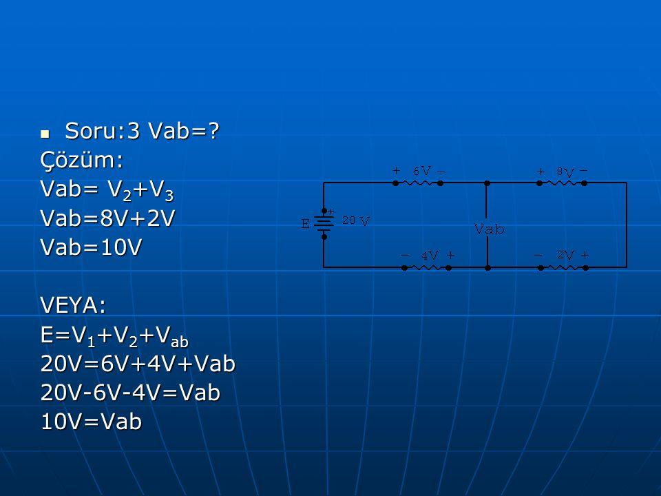 Soru:3 Vab= Çözüm: Vab= V2+V3. Vab=8V+2V. Vab=10V. VEYA: E=V1+V2+Vab. 20V=6V+4V+Vab. 20V-6V-4V=Vab.