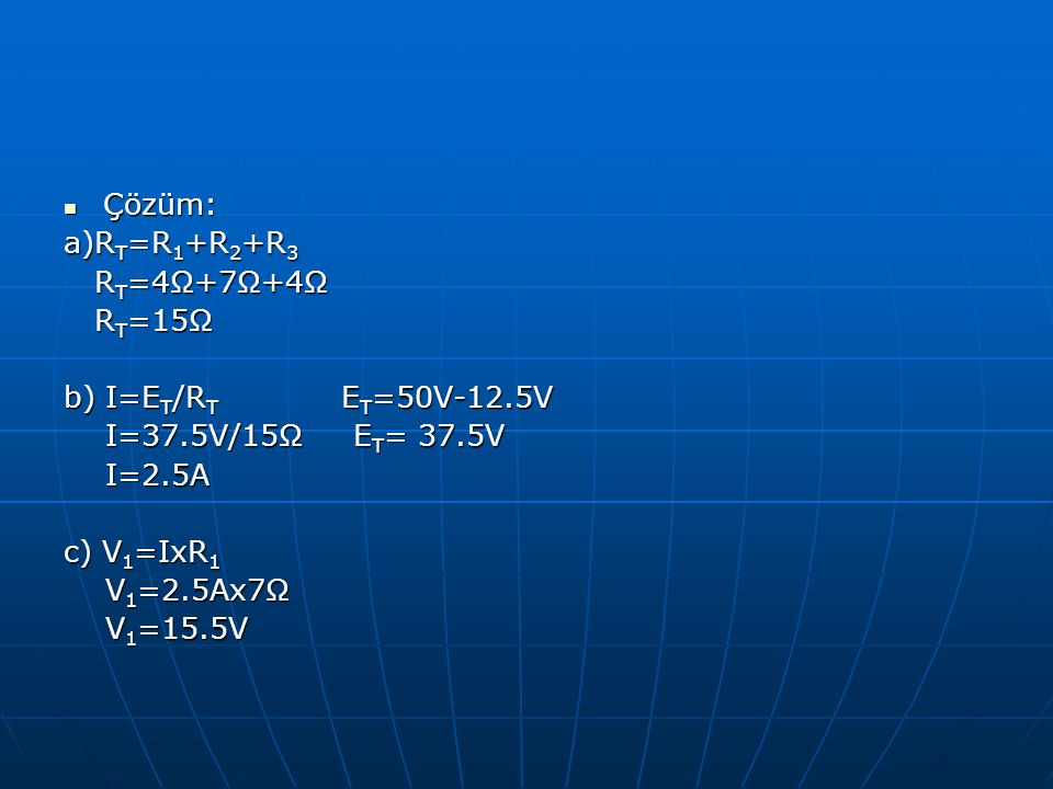 Çözüm: a)RT=R1+R2+R3. RT=4Ω+7Ω+4Ω. RT=15Ω. b) I=ET/RT ET=50V-12.5V. I=37.5V/15Ω ET= 37.5V.