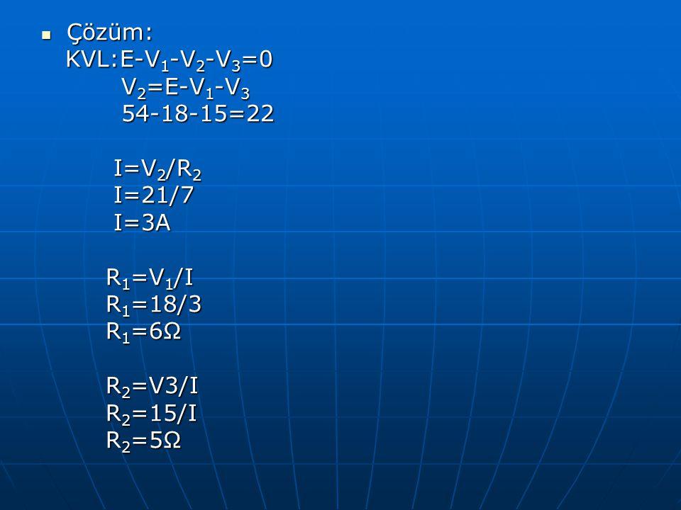 Çözüm: KVL:E-V1-V2-V3=0. V2=E-V1-V3. 54-18-15=22. I=V2/R2. I=21/7. I=3A. R1=V1/I. R1=18/3. R1=6Ω.