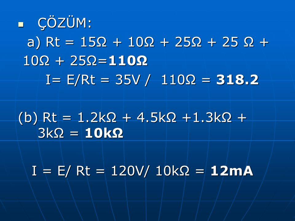 ÇÖZÜM: a) Rt = 15Ω + 10Ω + 25Ω + 25 Ω + 10Ω + 25Ω=110Ω. I= E/Rt = 35V / 110Ω = 318.2. (b) Rt = 1.2kΩ + 4.5kΩ +1.3kΩ + 3kΩ = 10kΩ.