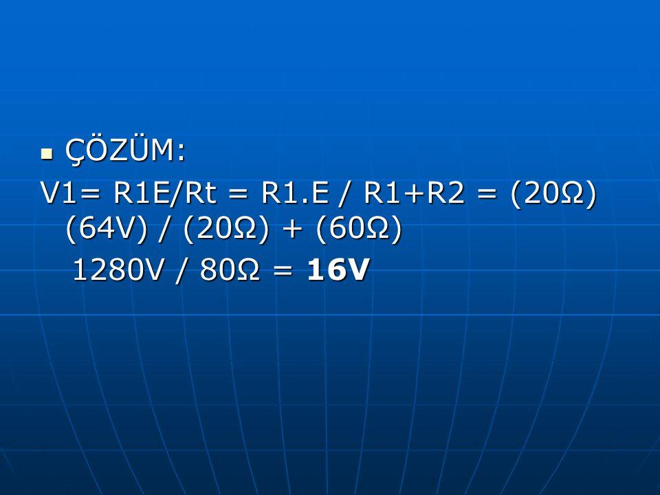 ÇÖZÜM: V1= R1E/Rt = R1.E / R1+R2 = (20Ω) (64V) / (20Ω) + (60Ω) 1280V / 80Ω = 16V