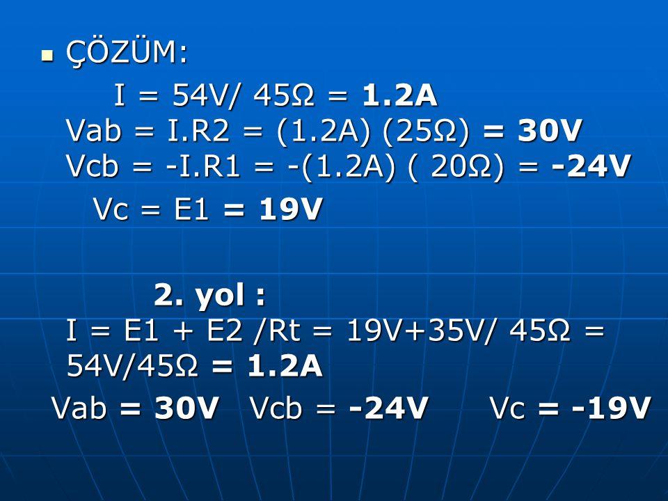 ÇÖZÜM: I = 54V/ 45Ω = 1.2A Vab = I.R2 = (1.2A) (25Ω) = 30V Vcb = -I.R1 = -(1.2A) ( 20Ω) = -24V.