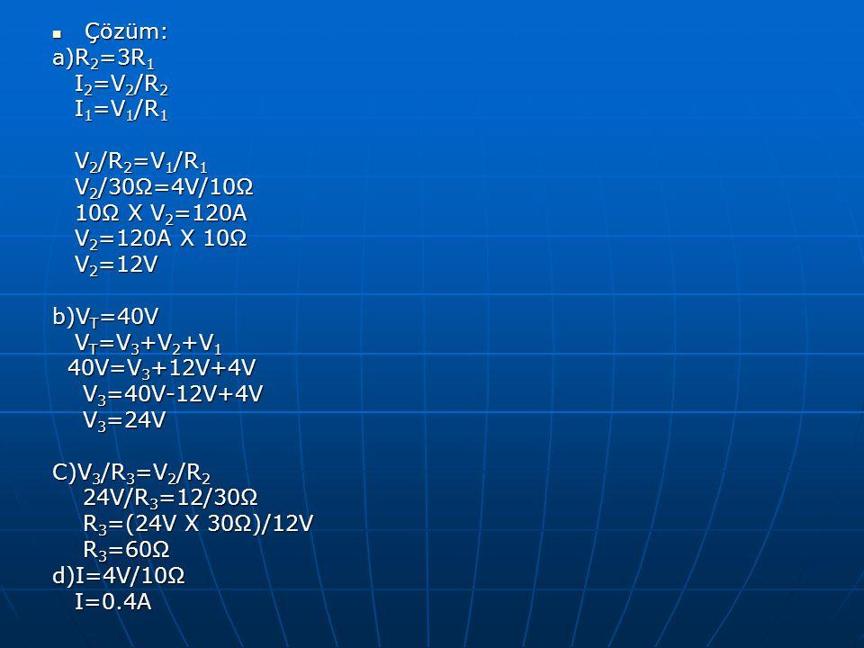 Çözüm: a)R2=3R1. I2=V2/R2. I1=V1/R1. V2/R2=V1/R1. V2/30Ω=4V/10Ω. 10Ω X V2=120A. V2=120A X 10Ω.
