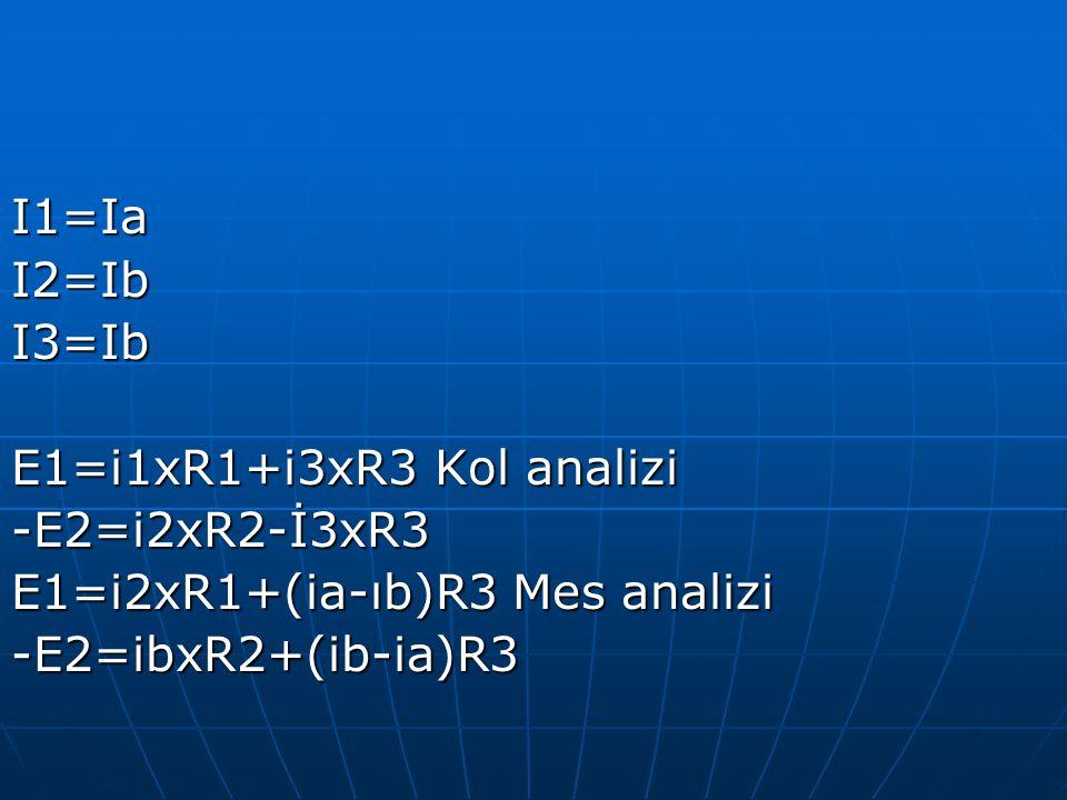 I1=Ia I2=Ib. I3=Ib. E1=i1xR1+i3xR3 Kol analizi. -E2=i2xR2-İ3xR3. E1=i2xR1+(ia-ıb)R3 Mes analizi.