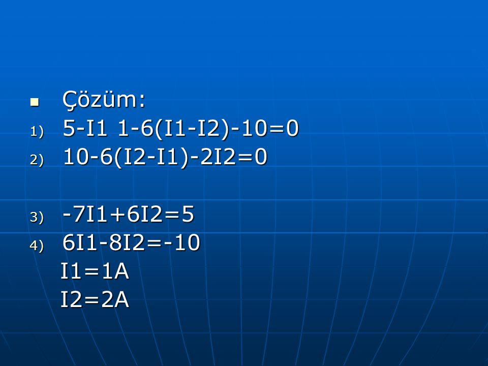 Çözüm: 5-I1 1-6(I1-I2)-10=0 10-6(I2-I1)-2I2=0 -7I1+6I2=5 6I1-8I2=-10 I1=1A I2=2A