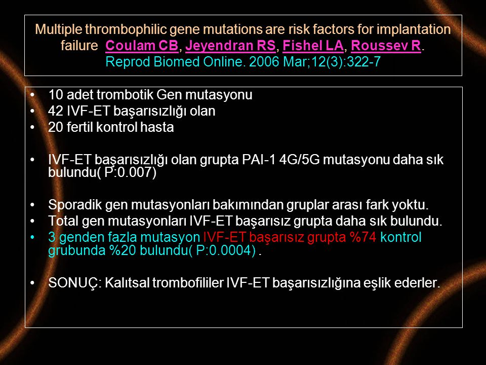 Multiple thrombophilic gene mutations are risk factors for implantation failure Coulam CB, Jeyendran RS, Fishel LA, Roussev R. Reprod Biomed Online. 2006 Mar;12(3):322-7